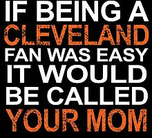 if being a cleveland fan was easy it would be called your mom by trendz