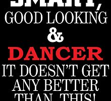 SMART GOOD LOOKING AND DANCER IT DOESN'T GET ANY BETTER THAN THIS by teeshoppy