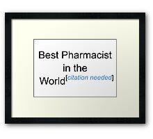 Best Pharmacist in the World - Citation Needed! Framed Print
