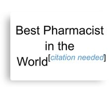 Best Pharmacist in the World - Citation Needed! Canvas Print