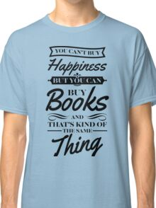 You can't buy happiness but you can buy books and that's kind of the same thing Classic T-Shirt