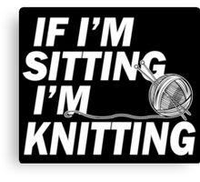 if i'm sitting i'm knitting Canvas Print