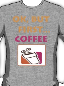 Ok but first.... Coffee :) T-Shirt