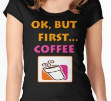 Ok but first.... Coffee :) Women's Fitted Scoop T-Shirt