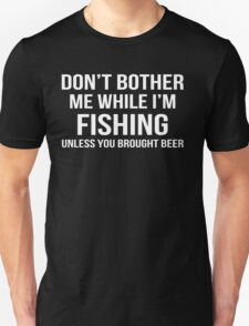 Don't Bother Me While I'm Fishing Unless You Brought Beer - Tshirts & Accessories T-Shirt