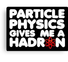 Particle Physics Gives Me A Hadron Canvas Print