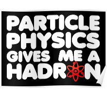 Particle Physics Gives Me A Hadron Poster