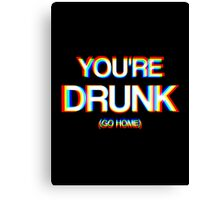 You're Drunk (Go Home) Canvas Print