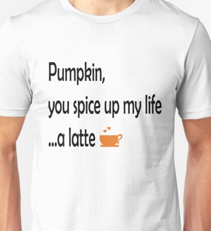 Pumpkin, you spice up my life...a latte Unisex T-Shirt