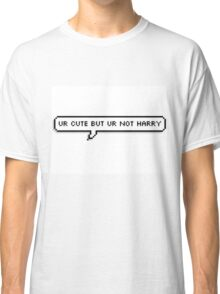 Ur Cute But Ur Not Harry Classic T-Shirt
