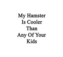 My Hamster Is Cooler Than Any Of Your Kids  by supernova23