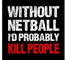 Without Netball I'd Probably Kill People Photographic Print