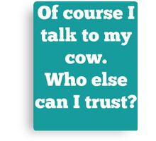 Of course I talk to my cow. Who else can I trust? Canvas Print