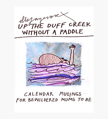 Calendar Cover: Up the Duff without a Paddle: Calendar Musings for Bewildered Mums Photographic Print