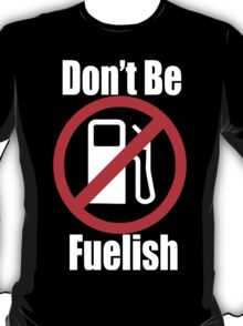 Don't Be Fuelish T-Shirt