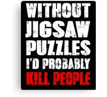 Without Jigsaw Puzzles I'd Probably Kill People Canvas Print