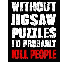 Without Jigsaw Puzzles I'd Probably Kill People Photographic Print