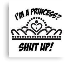 I'm a princess? shut up! Canvas Print