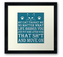 MY CAT TAUGHT ME NO MATTER WHAT LIFE PUT SOME LITTER OVER THAT SH*T AND MOVE ON Framed Print