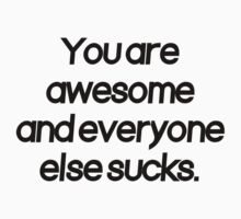 You are awesome and everyone else sucks by politedemon