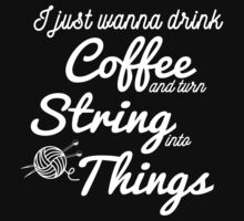 I just wanna drink Coffee and turn String into Things Gift for Knitting Yarn Lovers by onlybuddy