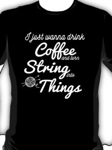I just wanna drink Coffee and turn String into Things Gift for Knitting Yarn Lovers T-Shirt