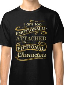 I am too emotionally attached to fictional characters Classic T-Shirt
