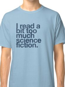 I read a bit too much science fiction. Classic T-Shirt