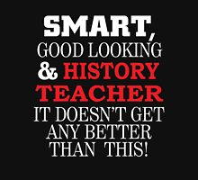 SMART GOOD LOOKING AND HISTORY TEACHER IT DOESN'T GET ANY BETTER THAN THIS T-Shirt