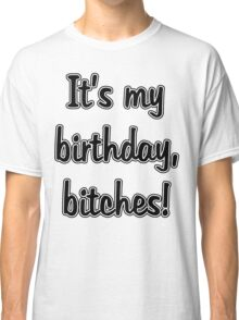 It's My Birthday, Bitches Classic T-Shirt