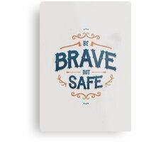 BE BRAVE NOT SAFE Metal Print