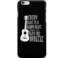EVERY PLACE IS A HAPPY PLACE WHEN YOU PLAY THE UKULELE iPhone Case/Skin