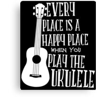 EVERY PLACE IS A HAPPY PLACE WHEN YOU PLAY THE UKULELE Canvas Print