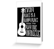 EVERY PLACE IS A HAPPY PLACE WHEN YOU PLAY THE UKULELE Greeting Card