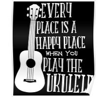 EVERY PLACE IS A HAPPY PLACE WHEN YOU PLAY THE UKULELE Poster