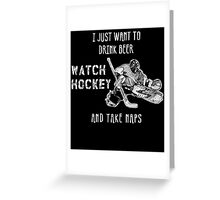 I JUST WANT TO DRINK BEER WATCH HOCKEY AND TAKE NAPS Greeting Card