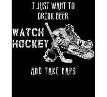 I JUST WANT TO DRINK BEER WATCH HOCKEY AND TAKE NAPS Photographic Print