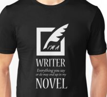 I'M A WRITER EVERYTHING YOU SAY OR DO MAY END UP IN MY NOVEL Unisex T-Shirt