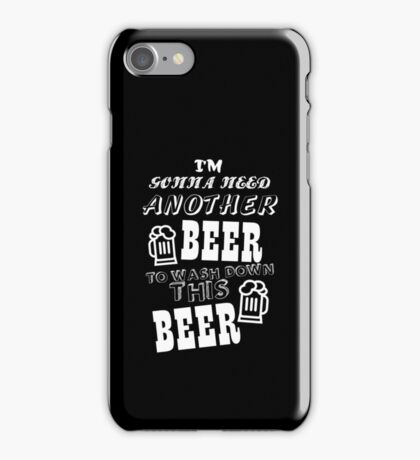 I'M GONNA NEED ANOTHER BEER TO WASH DOWN THIS BEER iPhone Case/Skin