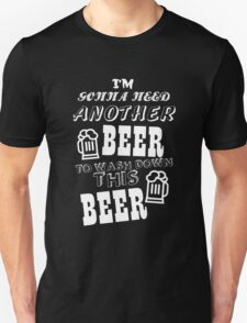 I'M GONNA NEED ANOTHER BEER TO WASH DOWN THIS BEER T-Shirt