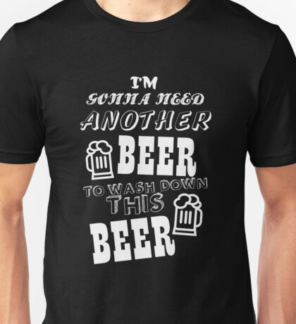 I'M GONNA NEED ANOTHER BEER TO WASH DOWN THIS BEER Unisex T-Shirt