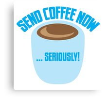 SEND COFFEE NOW ... SERIOUSLY Canvas Print