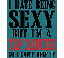 I HATE BEING SEXY BUT I'M A TAP DANCER SO  I CAN'T HELP IT Photographic Print