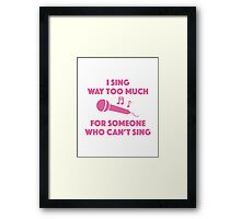 I Sing Way Too Much Framed Print
