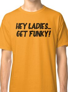 Hey Ladies... Get Funky! Classic T-Shirt