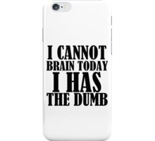 I CANNOT BRAIN TODAY I HAS THE DUMB iPhone Case/Skin