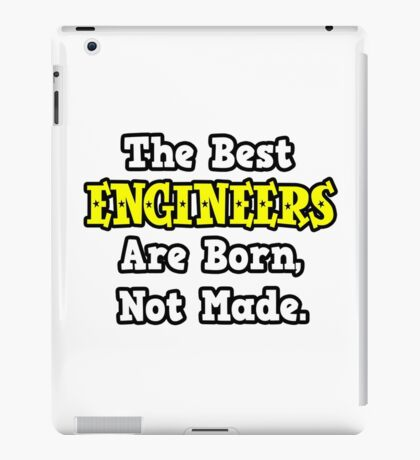 The Best Engineers Are Born, Not Made iPad Case/Skin