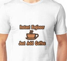 Instant Engineer .. Just Add Coffee Unisex T-Shirt