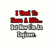 I Used To Have A Life, But Now I'm An Engineer Art Print
