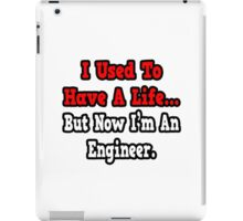I Used To Have A Life, But Now I'm An Engineer iPad Case/Skin